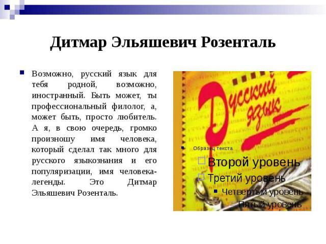 Дитмар Эльяшевич Розенталь Возможно, русский язык для тебя родной, возможно, иностранный. Быть может, ты профессиональный филолог, а, может быть, просто любитель. А я, в свою очередь, громко произношу имя человека, который сделал так много для русск…