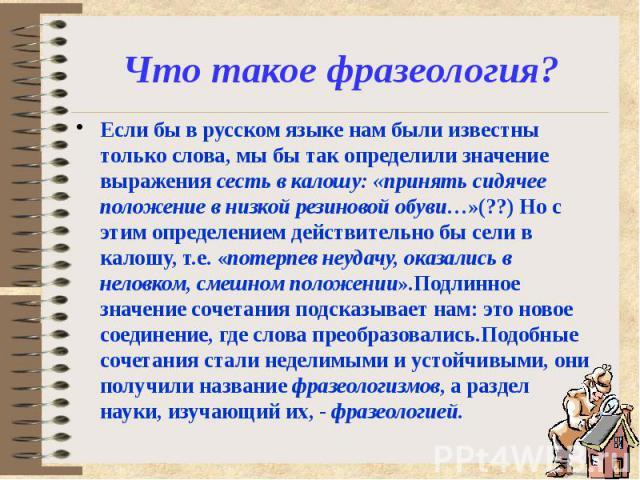 Что такое фразеология? Если бы в русском языке нам были известны только слова, мы бы так определили значение выражения сесть в калошу: «принять сидячее положение в низкой резиновой обуви…»(??) Но с этим определением действительно бы сели в калошу, т…