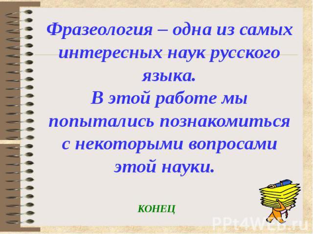 Фразеология – одна из самых интересных наук русского языка. В этой работе мы попытались познакомиться с некоторыми вопросами этой науки.