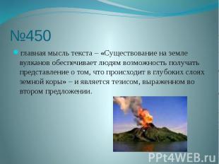 №450 главная мысль текста – «Существование на земле вулканов обеспечивает людям