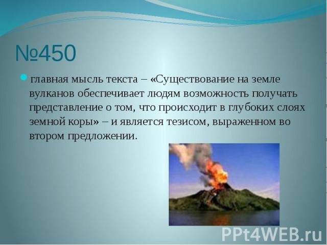 №450 главная мысль текста – «Существование на земле вулканов обеспечивает людям возможность получать представление о том, что происходит в глубоких слоях земной коры» – и является тезисом, выраженном во втором предложении.