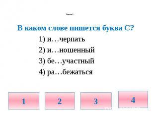 Задание 5. В каком слове пишется буква С? 1) и…черпать 2) и…ношенный 3) бе…участ