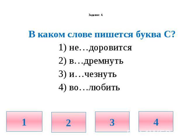 Задание 4. В каком слове пишется буква С? 1) не…доровится 2) в…дремнуть 3) и…чезнуть 4) во…любить