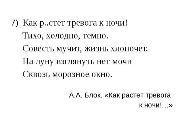 7) Как р..стет тревога к ночи! 7) Как р..стет тревога к ночи! Тихо, холодно, темно. Совесть мучит, жизнь хлопочет. На луну взглянуть нет мочи Сквозь морозное окно. А.А. Блок. «Как растет тревога к ночи!…»