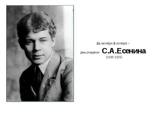 21 сентября (3 октября) – день рождения С.А.Есенина 21 сентября (3 октября) – день рождения С.А.Есенина (1895-1925)
