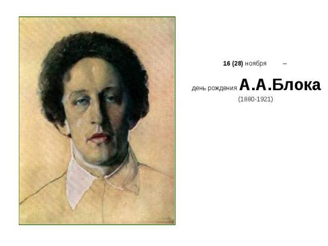 16 (28) ноября – 16 (28) ноября – день рождения А.А.Блока (1880-1921)