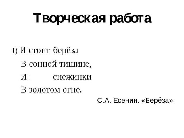 Творческая работа 1) И стоит берёза В сонной тишине, И горят снежинки В золотом огне. С.А. Есенин. «Берёза»