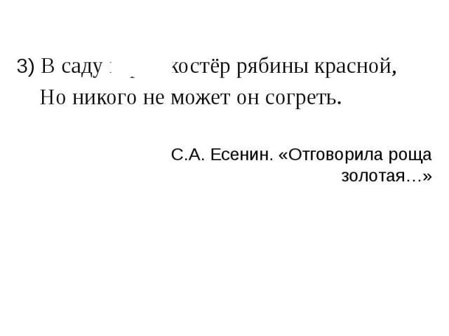 3) В саду горит костёр рябины красной, 3) В саду горит костёр рябины красной, Но никого не может он согреть. С.А. Есенин. «Отговорила роща золотая…»