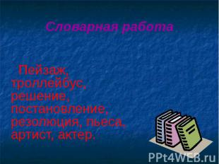 Словарная работа Пейзаж, троллейбус, решение, постановление, резолюция, пьеса, а