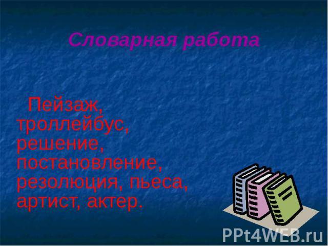 Словарная работа Пейзаж, троллейбус, решение, постановление, резолюция, пьеса, артист, актер.