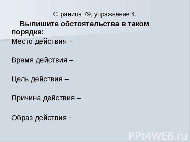 Страница 79, упражнение 4. Выпишите обстоятельства в таком порядке: Место действия – Время действия – Цель действия – Причина действия – Образ действия -