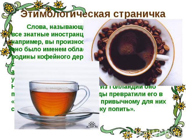 Этимологическая страничка Слова, называющие наши любимые напитки, - все знатные иностранцы. Говоря «КОФЕ», например, вы произносите арабское слово. Когда-то оно было именем области Каффа в Эфиопии, родины кофейного дерева. Арабы сделали из этого сво…