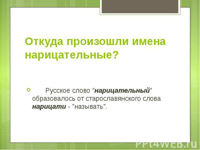 """Откуда произошли имена нарицательные?  Русское слово """"нарицательный"""" образовалось от старославянского слова нарицати - """"называть""""."""