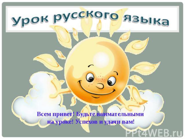 Всем привет! Будьте внимательными на уроке! Успехов и удачи вам!
