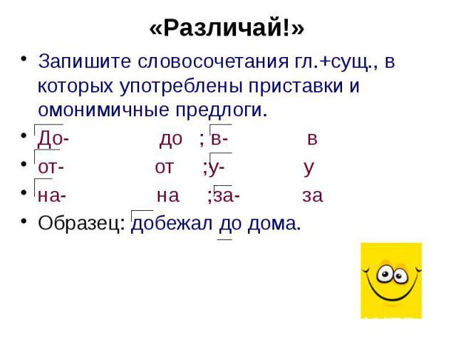 «Различай!» Запишите словосочетания гл.+сущ., в которых употреблены приставки и омонимичные предлоги. До- до ; в- в от- от ;у- у на- на ;за- за Образец: добежал до дома.