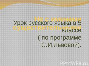 Не с именами существительными Урок русского языка в 5 классе ( по программе С.И.