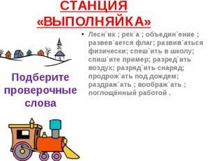СТАНЦИЯ «ВЫПОЛНЯЙКА» Лесн`ик ; рек`а ; объедин`ение ; развев`ается флаг; развив`