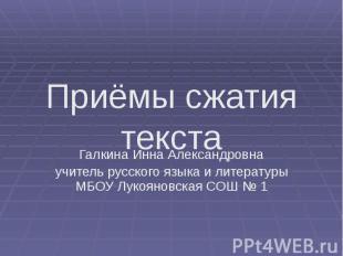 Приёмы сжатия текста Галкина Инна Александровна учитель русского языка и литерат