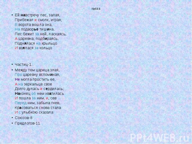 №644 Ей навстречу пес, залая, Прибежал и смолк, играя; В ворота вошла она, На подворье тишина. Пес бежит за ней, ласкаясь, А царевна, подбираясь, Поднялася на крыльцо И взялася за кольцо Частиц-1. Между тем царица злая, Про царевну вспоминая, Не мог…