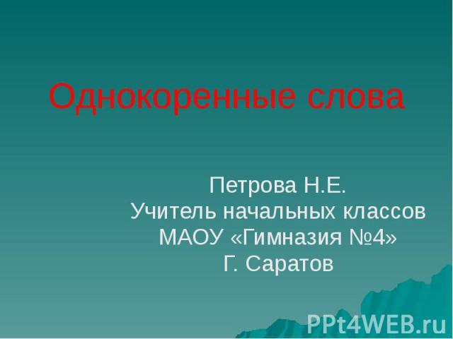 Однокоренные слова Петрова Н.Е. Учитель начальных классов МАОУ «Гимназия №4» Г. Саратов