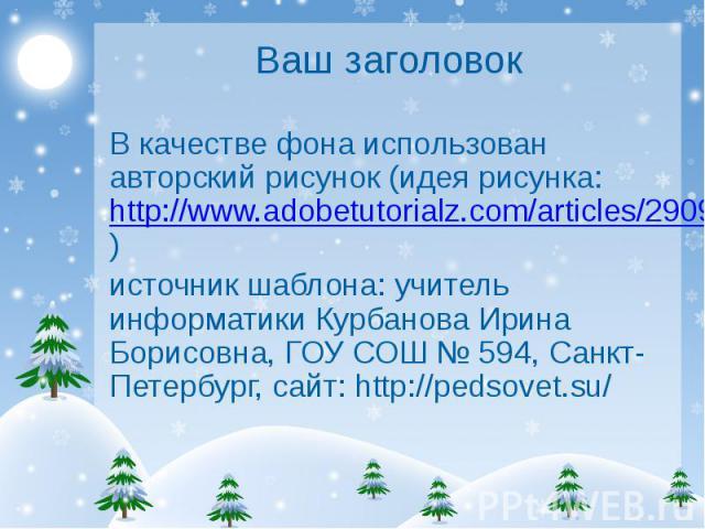 Ваш заголовок В качестве фона использован авторский рисунок (идея рисунка: http://www.adobetutorialz.com/articles/2909/1/We-wish-you-a-Merry-Christmas-illustration) источник шаблона: учитель информатики Курбанова Ирина Борисовна, ГОУ СОШ № 594, Санк…