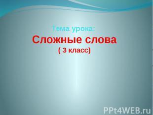 Тема урока: Сложные слова ( 3 класс)