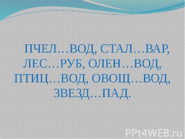 ПЧЕЛ…ВОД, СТАЛ…ВАР, ЛЕС…РУБ, ОЛЕН…ВОД, ПТИЦ…ВОД, ОВОЩ…ВОД, ЗВЕЗД…ПАД.
