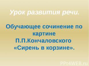 Урок развития речи. Обучающее сочинение по картине П.П.Кончаловского «Сирень в к