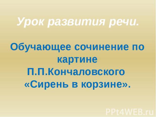 Урок развития речи. Обучающее сочинение по картине П.П.Кончаловского «Сирень в корзине».