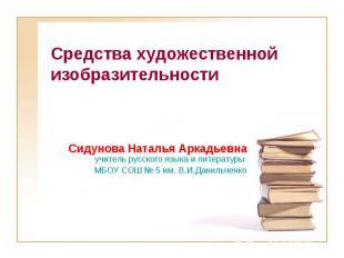 Средства художественной изобразительности Сидунова Наталья Аркадьевна учитель ру