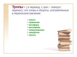 Тропы - ( в перевод. с греч. - поворот, перенос) -это слова и обороты, употребле