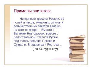 Примеры эпитетов: Нетленные красоты России, её полей и лесов, туманных омутов и
