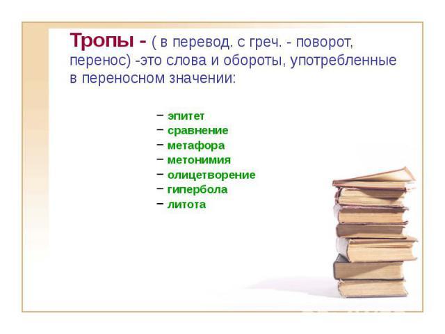 Тропы - ( в перевод. с греч. - поворот, перенос) -это слова и обороты, употребленные в переносном значении: эпитет сравнение метафора метонимия олицетворение гипербола литота