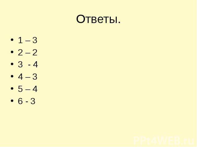 Ответы. 1 – 3 2 – 2 3 - 4 4 – 3 5 – 4 6 - 3