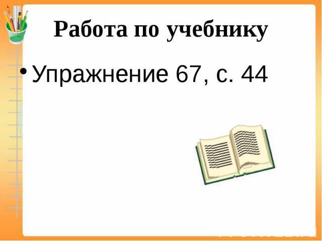 Работа по учебнику Упражнение 67, с. 44