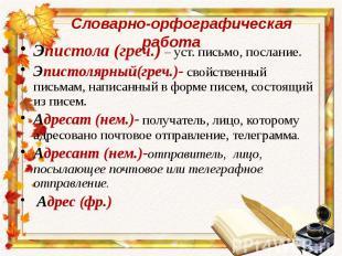 Словарно-орфографическая работа Эпистола (греч.) – уст. письмо, послание. Эписто