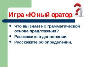 Игра «Юный оратор» Что вы знаете о грамматической основе предложения? Расскажите