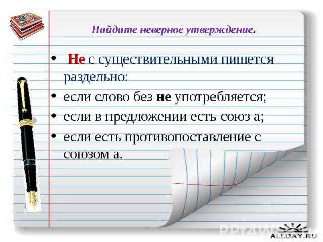 Найдите неверное утверждение. Не с существительными пишется раздельно: если слово без не употребляется; если в предложении есть союз а; если есть противопоставление с союзом а.