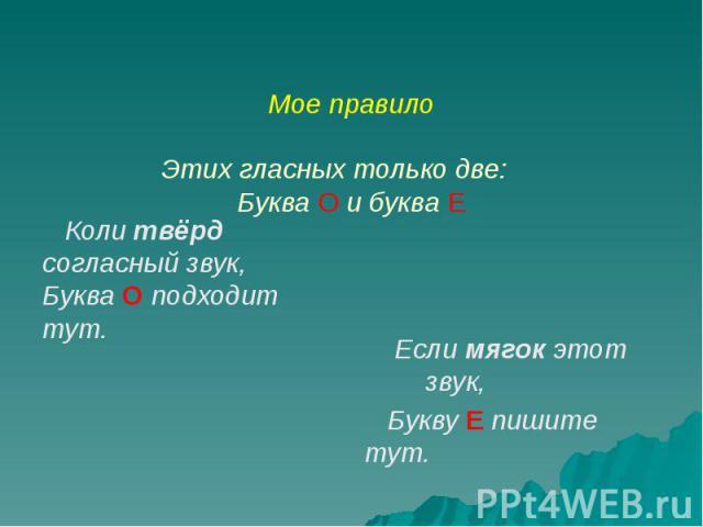 Мое правило Этих гласных только две: Буква О и буква Е Коли твёрд согласный звук, Буква О подходит тут.