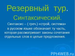 Резервный тур. Синтаксический. Синтаксис – ( греч.) «строй, система» в русском я