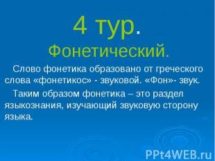 4 тур. Фонетический. Слово фонетика образовано от греческого слова «фонетикос» -