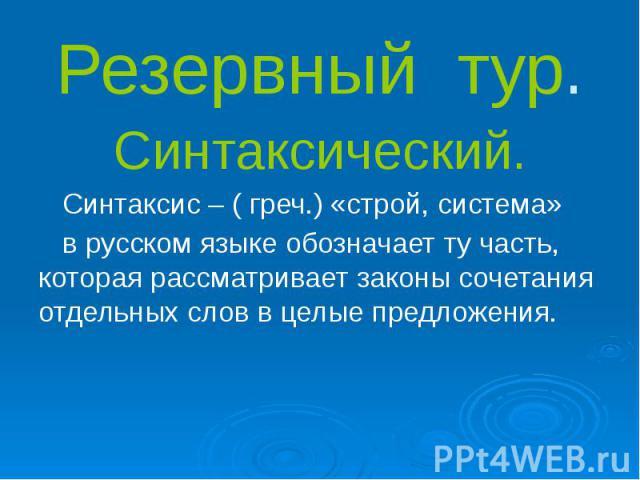 Резервный тур. Синтаксический. Синтаксис – ( греч.) «строй, система» в русском языке обозначает ту часть, которая рассматривает законы сочетания отдельных слов в целые предложения.