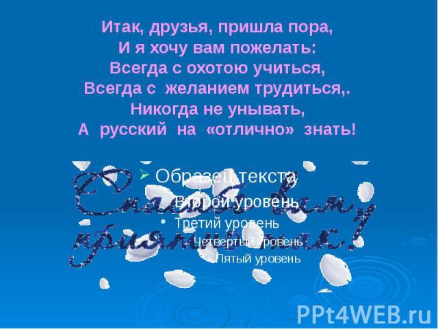 Итак, друзья, пришла пора, И я хочу вам пожелать: Всегда с охотою учиться, Всегда с желанием трудиться,. Никогда не унывать, А русский на «отлично» знать!