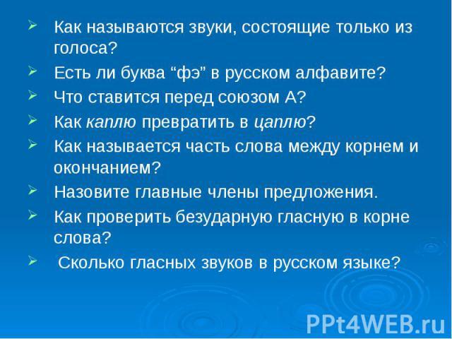 """Как называются звуки, состоящие только из голоса? Есть ли буква """"фэ"""" в русском алфавите? Что ставится перед союзом А? Как каплю превратить в цаплю? Как называется часть слова между корнем и окончанием? Назовите главные члены предложения. Как провери…"""