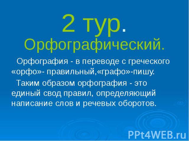 2 тур. Орфографический. Орфография - в переводе с греческого «орфо»- правильный,«графо»-пишу. Таким образом орфография - это единый свод правил, определяющий написание слов и речевых оборотов.
