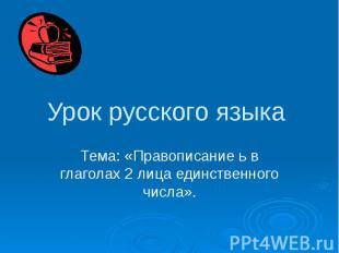 Урок русского языка Тема: «Правописание ь в глаголах 2 лица единственного числа»