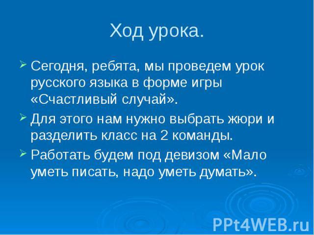 Ход урока. Сегодня, ребята, мы проведем урок русского языка в форме игры «Счастливый случай». Для этого нам нужно выбрать жюри и разделить класс на 2 команды. Работать будем под девизом «Мало уметь писать, надо уметь думать».