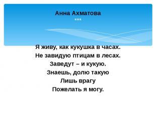 Анна Ахматова *** Я живу, как кукушка в часах. Не завидую птицам в лесах. Заведу