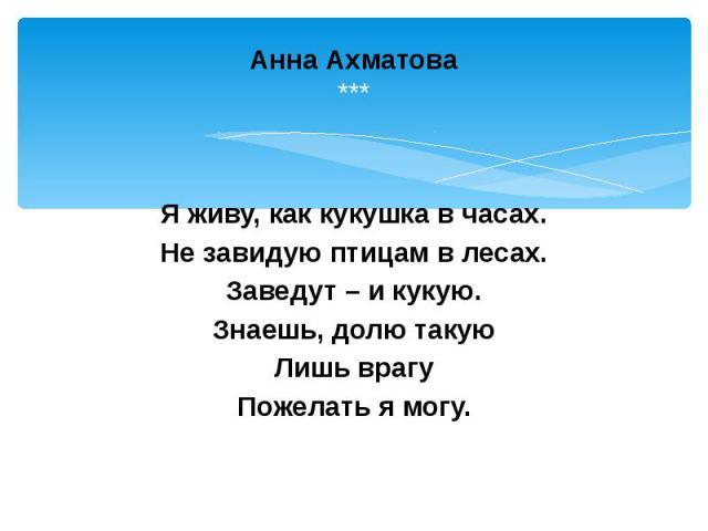 Анна Ахматова *** Я живу, как кукушка в часах. Не завидую птицам в лесах. Заведут – и кукую. Знаешь, долю такую Лишь врагу Пожелать я могу.