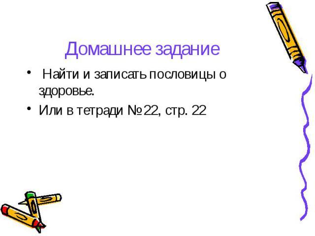 Домашнее задание Найти и записать пословицы о здоровье. Или в тетради № 22, стр. 22